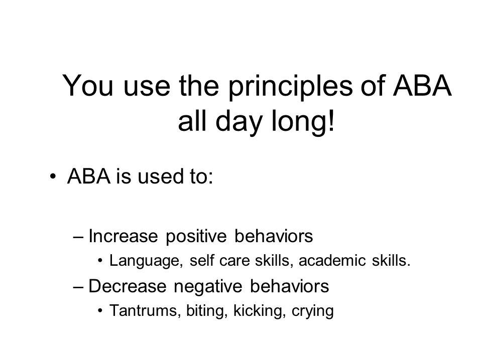 You use the principles of ABA all day long! ABA is used to: –Increase positive behaviors Language, self care skills, academic skills. –Decrease negati