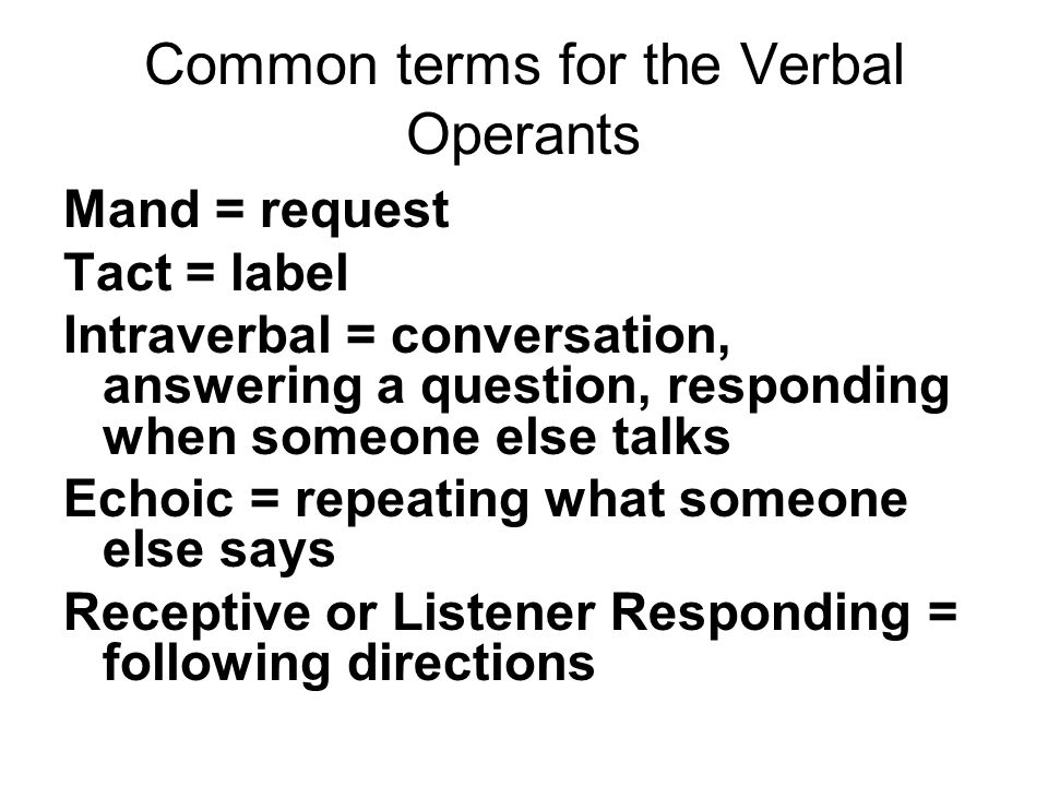 Common terms for the Verbal Operants Mand = request Tact = label Intraverbal = conversation, answering a question, responding when someone else talks