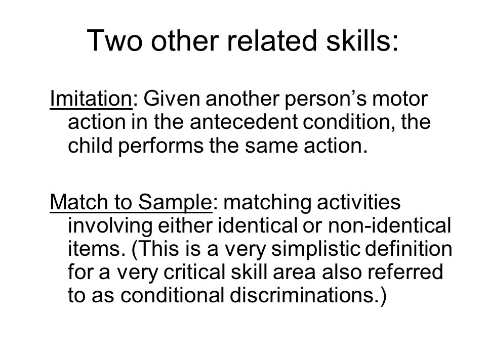 Two other related skills: Imitation: Given another persons motor action in the antecedent condition, the child performs the same action. Match to Samp