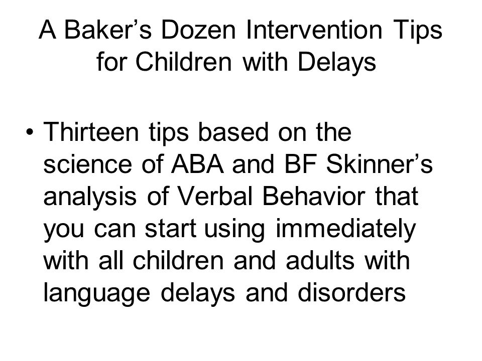 A Bakers Dozen Intervention Tips for Children with Delays Thirteen tips based on the science of ABA and BF Skinners analysis of Verbal Behavior that y