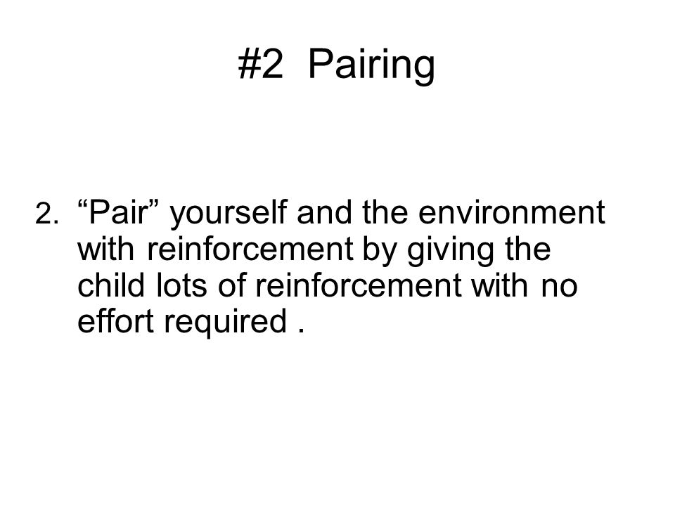 #2 Pairing 2. Pair yourself and the environment with reinforcement by giving the child lots of reinforcement with no effort required.