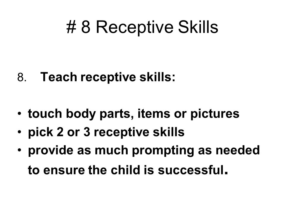 # 8 Receptive Skills 8. Teach receptive skills: touch body parts, items or pictures pick 2 or 3 receptive skills provide as much prompting as needed t