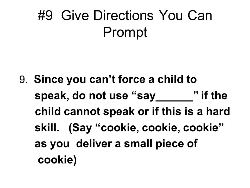 #9 Give Directions You Can Prompt 9. Since you cant force a child to speak, do not use say______ if the child cannot speak or if this is a hard skill.