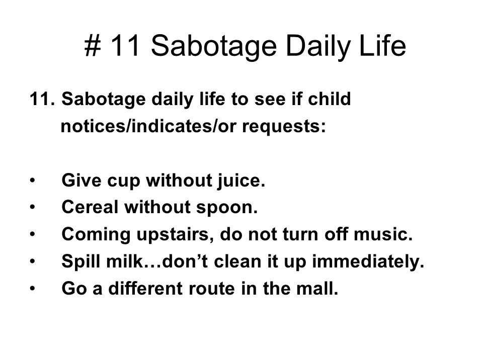 # 11 Sabotage Daily Life 11.Sabotage daily life to see if child notices/indicates/or requests: Give cup without juice. Cereal without spoon. Coming up