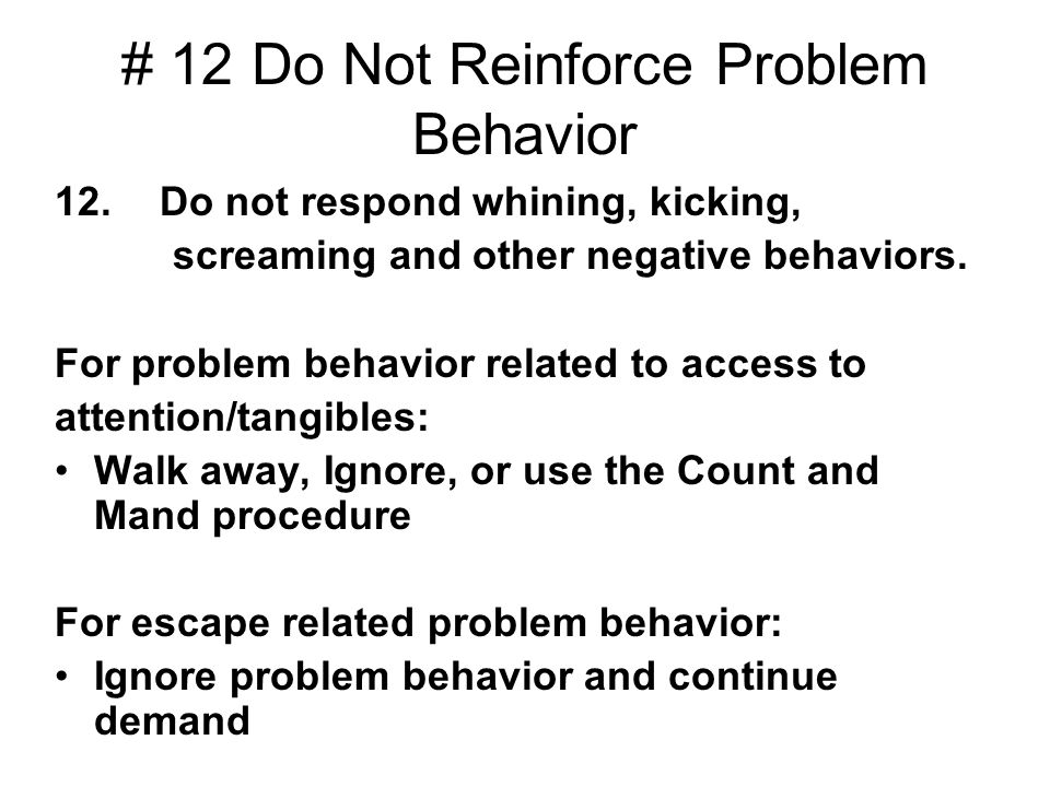 # 12 Do Not Reinforce Problem Behavior 12. Do not respond whining, kicking, screaming and other negative behaviors. For problem behavior related to ac