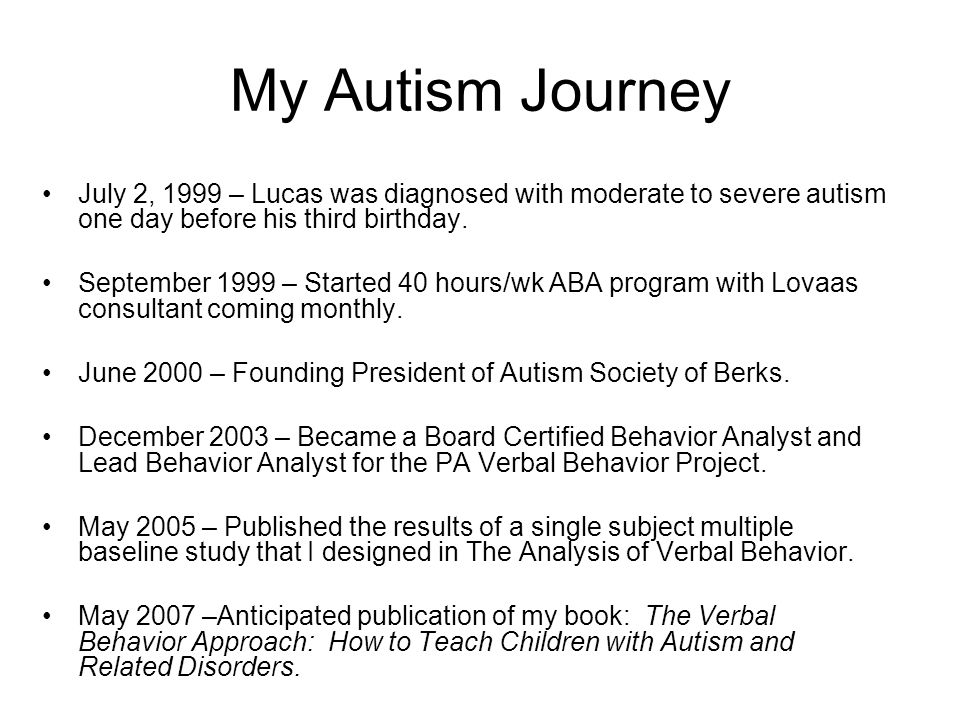 My Autism Journey July 2, 1999 – Lucas was diagnosed with moderate to severe autism one day before his third birthday. September 1999 – Started 40 hou