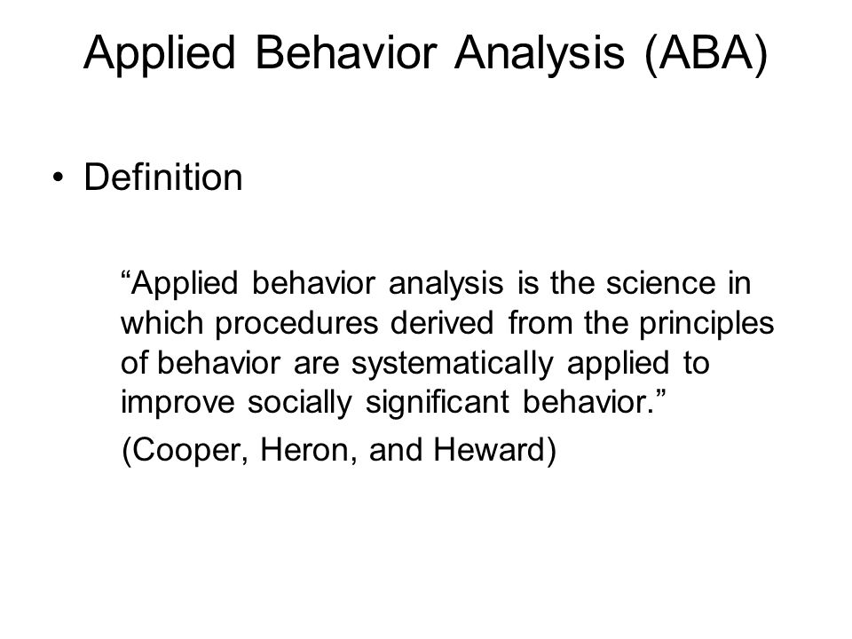 Applied Behavior Analysis (ABA) Definition Applied behavior analysis is the science in which procedures derived from the principles of behavior are sy
