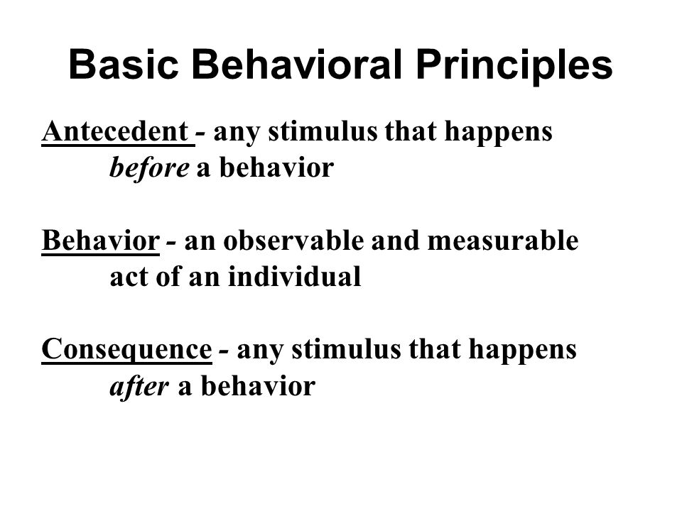 Basic Behavioral Principles Antecedent - any stimulus that happens before a behavior Behavior - an observable and measurable act of an individual Cons