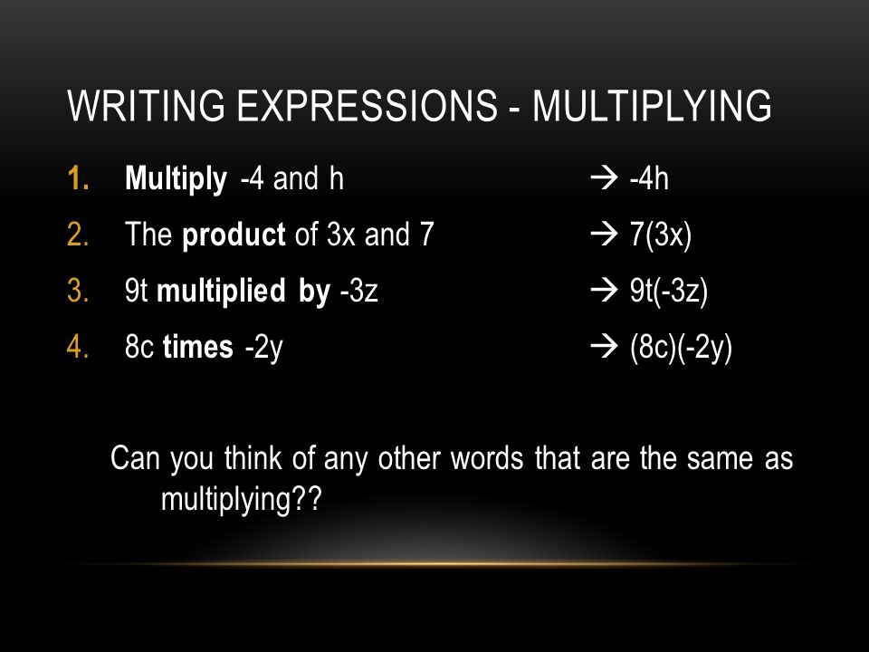 WRITING EXPRESSIONS - MULTIPLYING 1.Multiply -4 and h -4h 2.The product of 3x and 7 7(3x) 3.9t multiplied by -3z 9t(-3z) 4.8c times -2y (8c)(-2y) Can