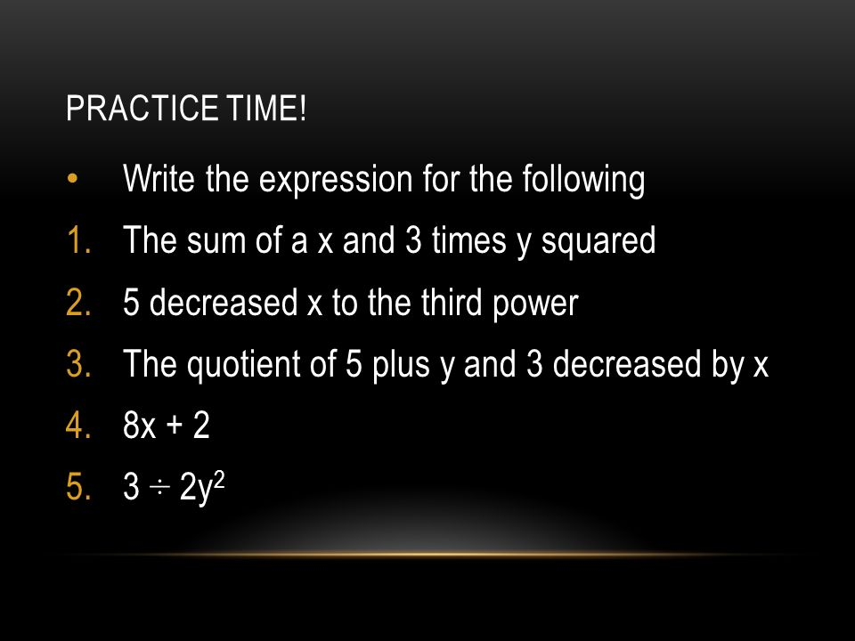 PRACTICE TIME! Write the expression for the following 1.The sum of a x and 3 times y squared 2.5 decreased x to the third power 3.The quotient of 5 pl