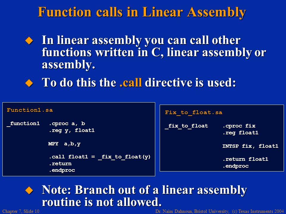 Dr. Naim Dahnoun, Bristol University, (c) Texas Instruments 2004 Chapter 7, Slide 10 Function calls in Linear Assembly In linear assembly you can call