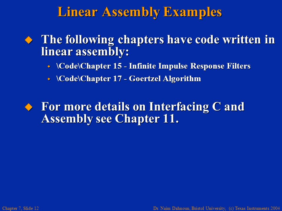 Dr. Naim Dahnoun, Bristol University, (c) Texas Instruments 2004 Chapter 7, Slide 12 Linear Assembly Examples The following chapters have code written