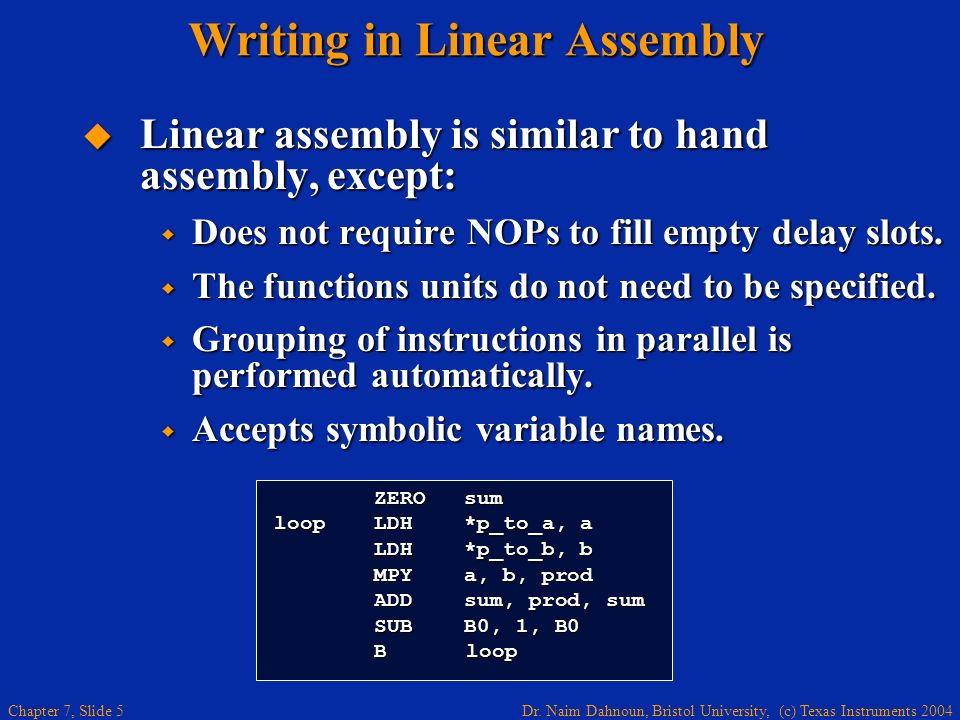 Dr. Naim Dahnoun, Bristol University, (c) Texas Instruments 2004 Chapter 7, Slide 5 Writing in Linear Assembly Linear assembly is similar to hand asse