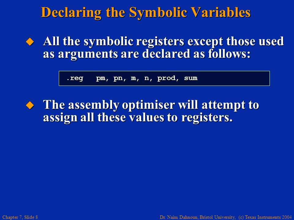 Dr. Naim Dahnoun, Bristol University, (c) Texas Instruments 2004 Chapter 7, Slide 8 Declaring the Symbolic Variables All the symbolic registers except