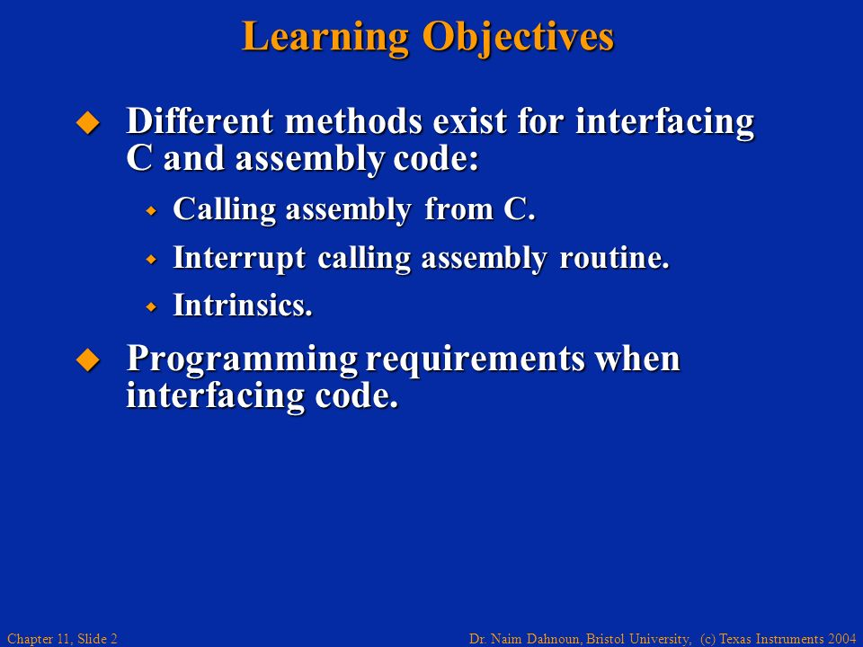 Dr. Naim Dahnoun, Bristol University, (c) Texas Instruments 2004 Chapter 11, Slide 2 Learning Objectives Different methods exist for interfacing C and