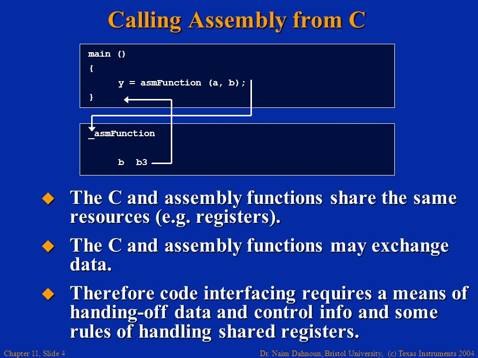 Dr. Naim Dahnoun, Bristol University, (c) Texas Instruments 2004 Chapter 11, Slide 4 Calling Assembly from C The C and assembly functions share the sa