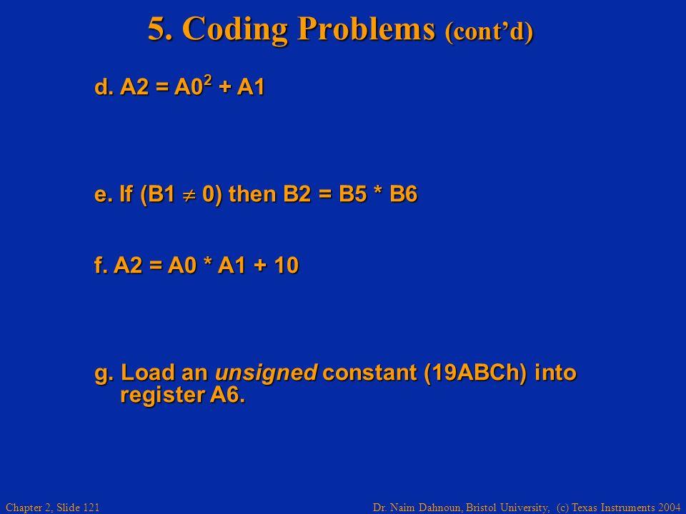 Dr. Naim Dahnoun, Bristol University, (c) Texas Instruments 2004 Chapter 2, Slide 121 5. Coding Problems (contd) d. A2 = A0 2 + A1 d. A2 = A0 2 + A1 e