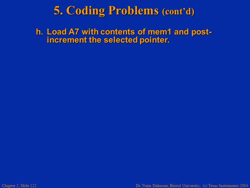 Dr. Naim Dahnoun, Bristol University, (c) Texas Instruments 2004 Chapter 2, Slide 122 5. Coding Problems (contd) h.Load A7 with contents of mem1 and p
