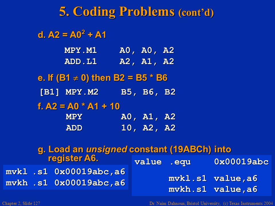 Dr. Naim Dahnoun, Bristol University, (c) Texas Instruments 2004 Chapter 2, Slide 127 5. Coding Problems (contd) d. A2 = A0 2 + A1 d. A2 = A0 2 + A1 e