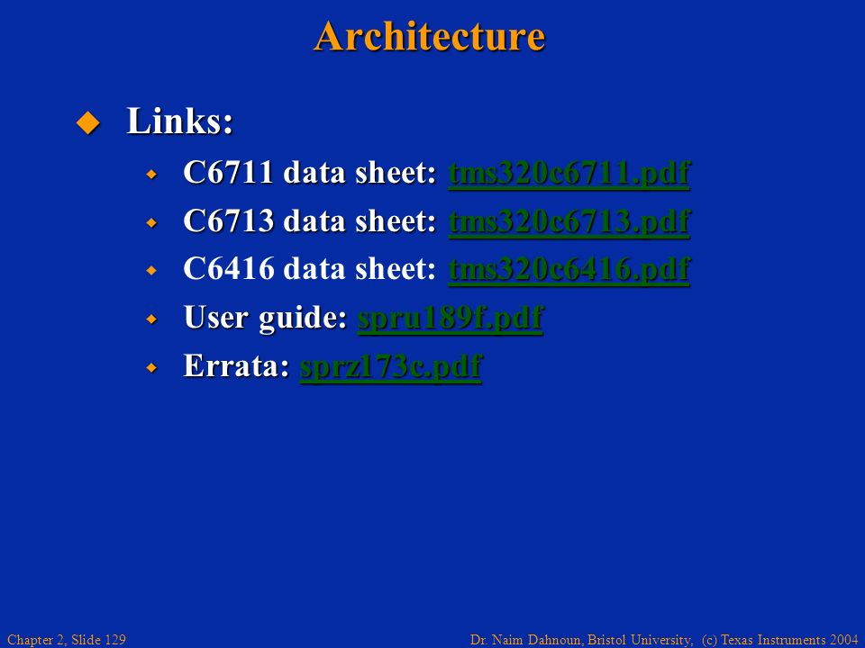 Dr. Naim Dahnoun, Bristol University, (c) Texas Instruments 2004 Chapter 2, Slide 129Architecture Links: Links: C6711 data sheet: tms320c6711.pdf C671