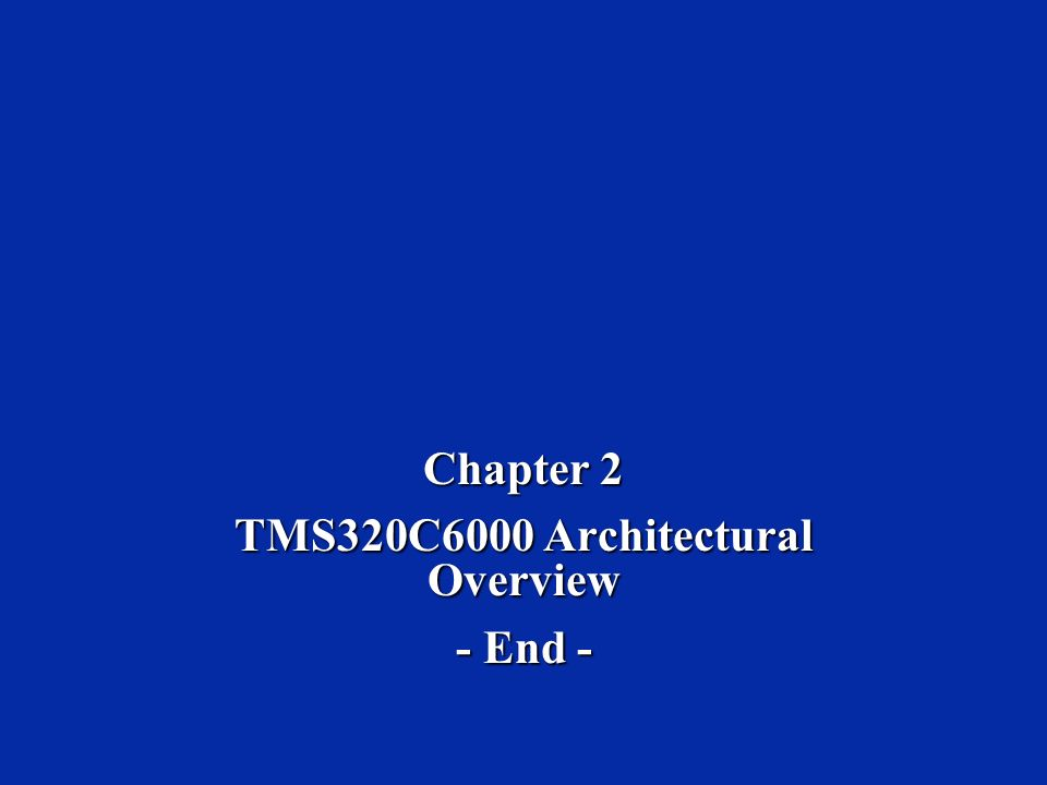 Chapter 2 TMS320C6000 Architectural Overview - End -