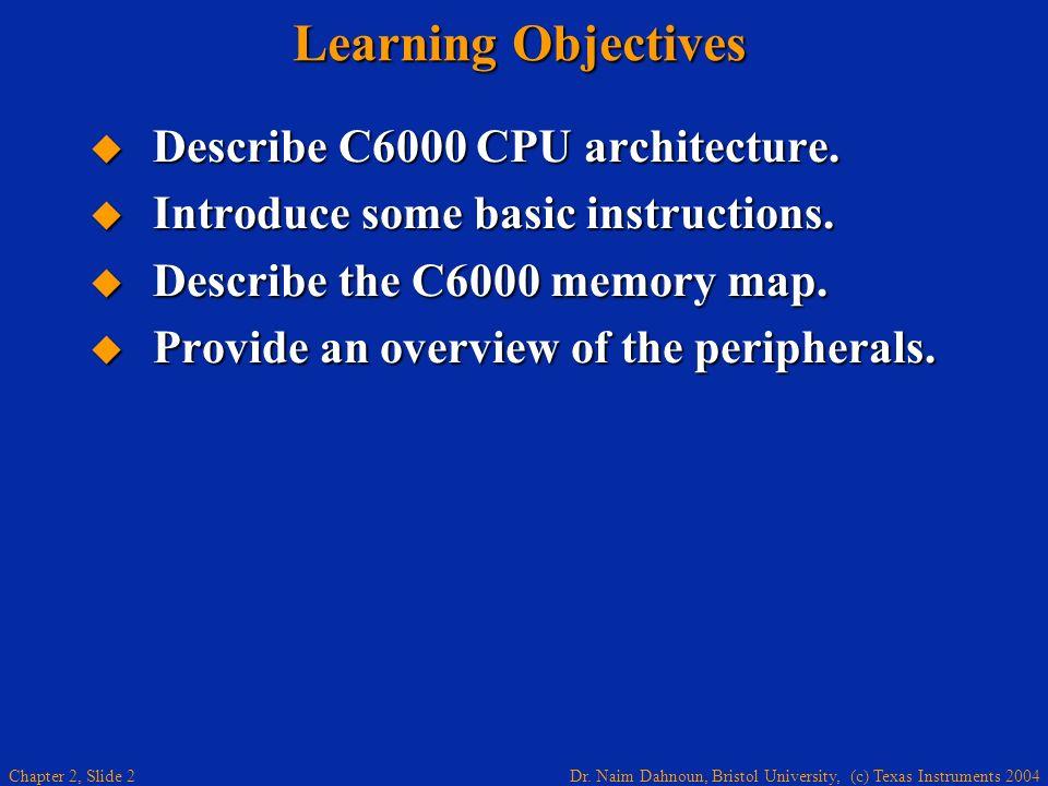 Dr. Naim Dahnoun, Bristol University, (c) Texas Instruments 2004 Chapter 2, Slide 2 Describe C6000 CPU architecture. Describe C6000 CPU architecture.