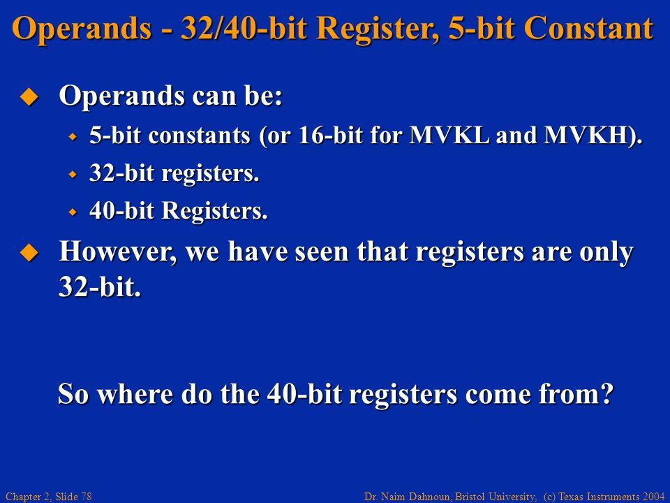 Dr. Naim Dahnoun, Bristol University, (c) Texas Instruments 2004 Chapter 2, Slide 78 So where do the 40-bit registers come from? Operands - 32/40-bit
