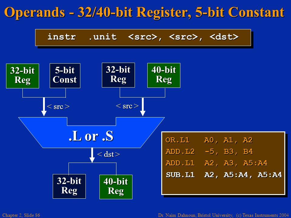 Dr. Naim Dahnoun, Bristol University, (c) Texas Instruments 2004 Chapter 2, Slide 86 Operands - 32/40-bit Register, 5-bit Constant OR.L1 A0, A1, A2 AD