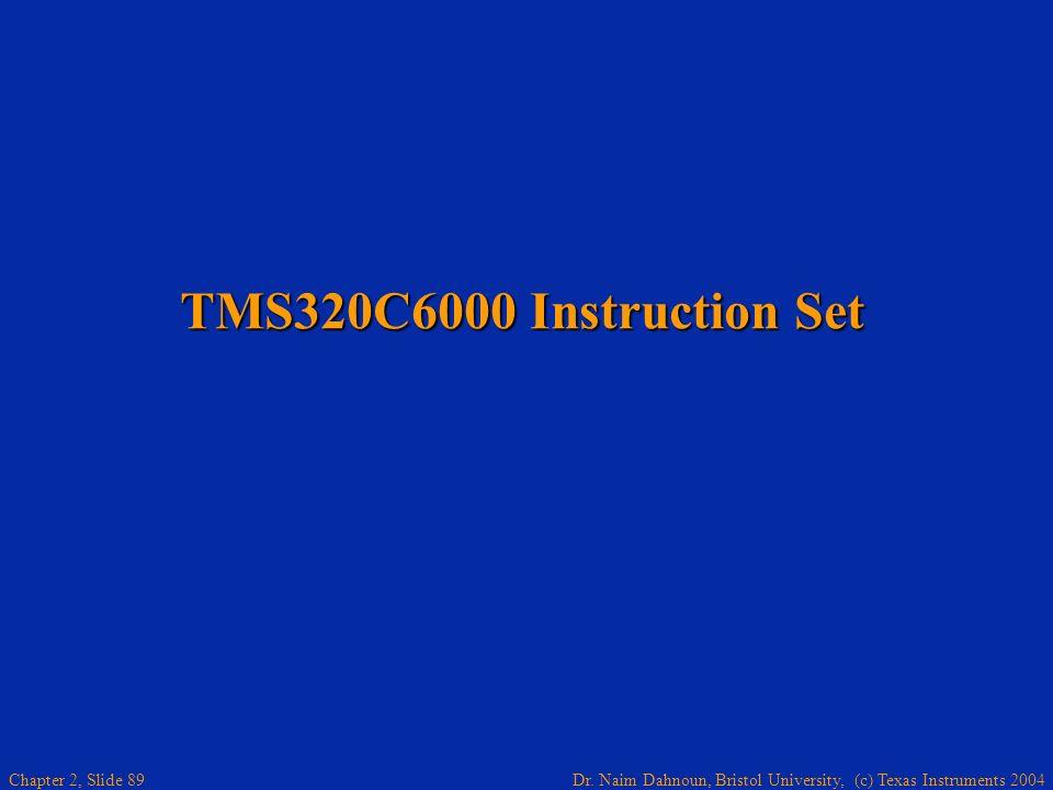 Dr. Naim Dahnoun, Bristol University, (c) Texas Instruments 2004 Chapter 2, Slide 89 TMS320C6000 Instruction Set