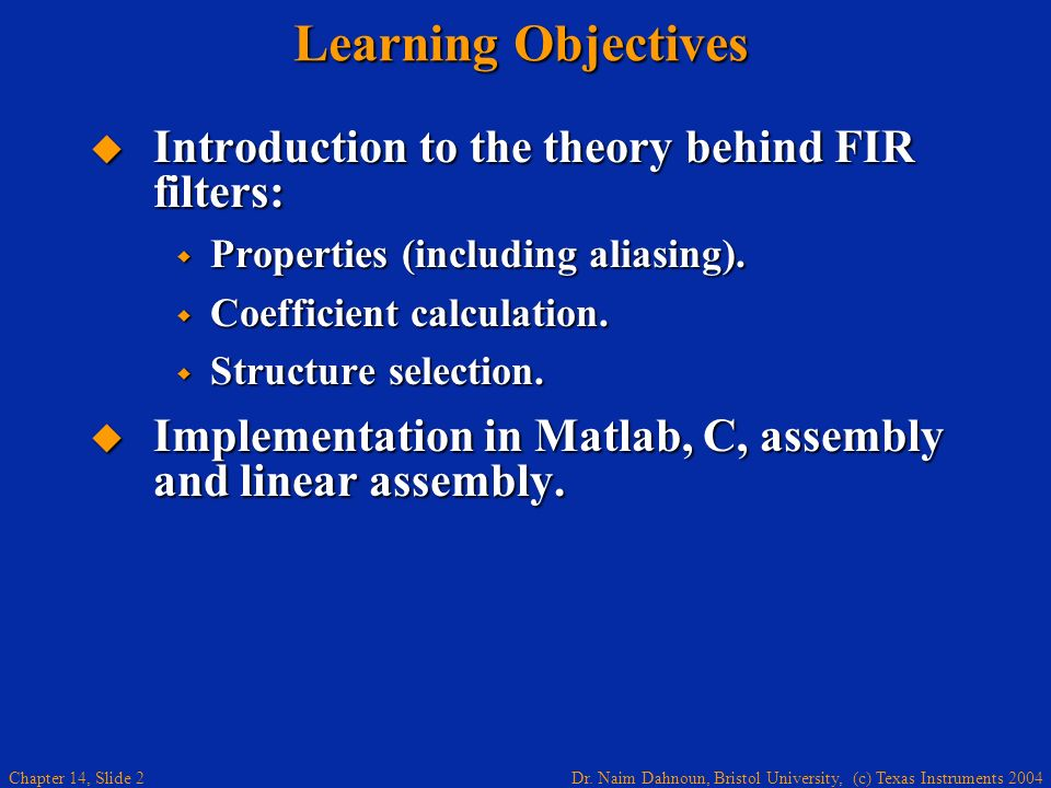 Dr. Naim Dahnoun, Bristol University, (c) Texas Instruments 2004 Chapter 14, Slide 2 Learning Objectives Introduction to the theory behind FIR filters