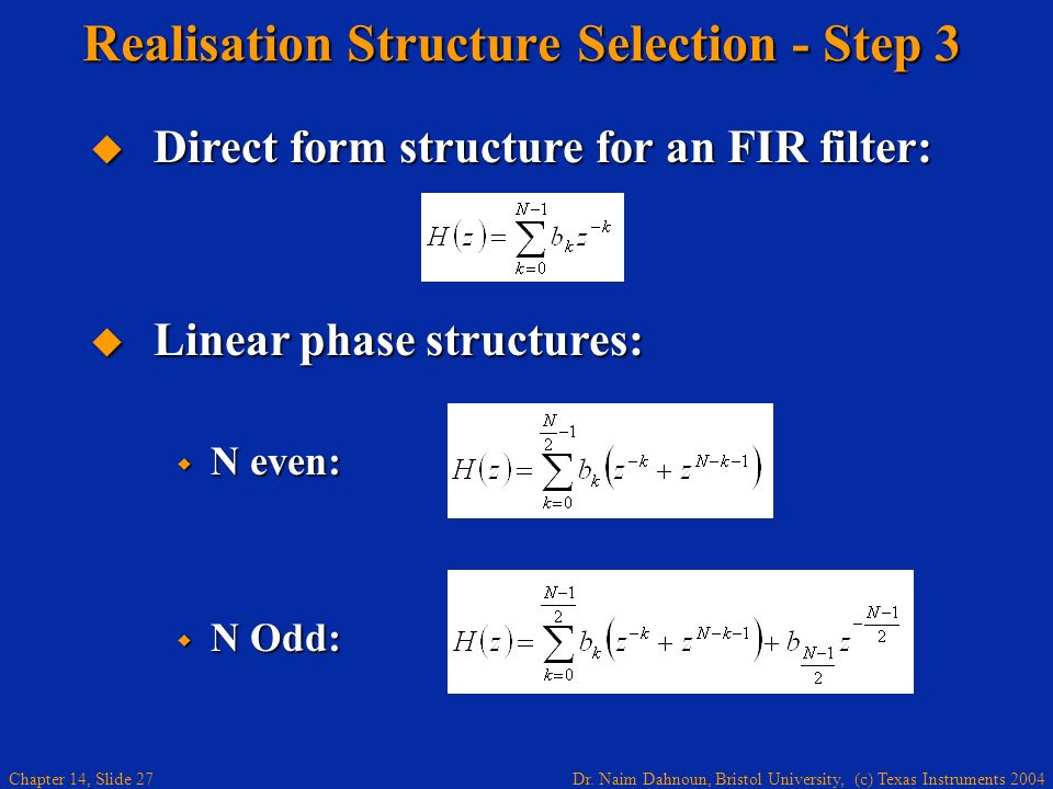 Dr. Naim Dahnoun, Bristol University, (c) Texas Instruments 2004 Chapter 14, Slide 27 Realisation Structure Selection - Step 3 Linear phase structures
