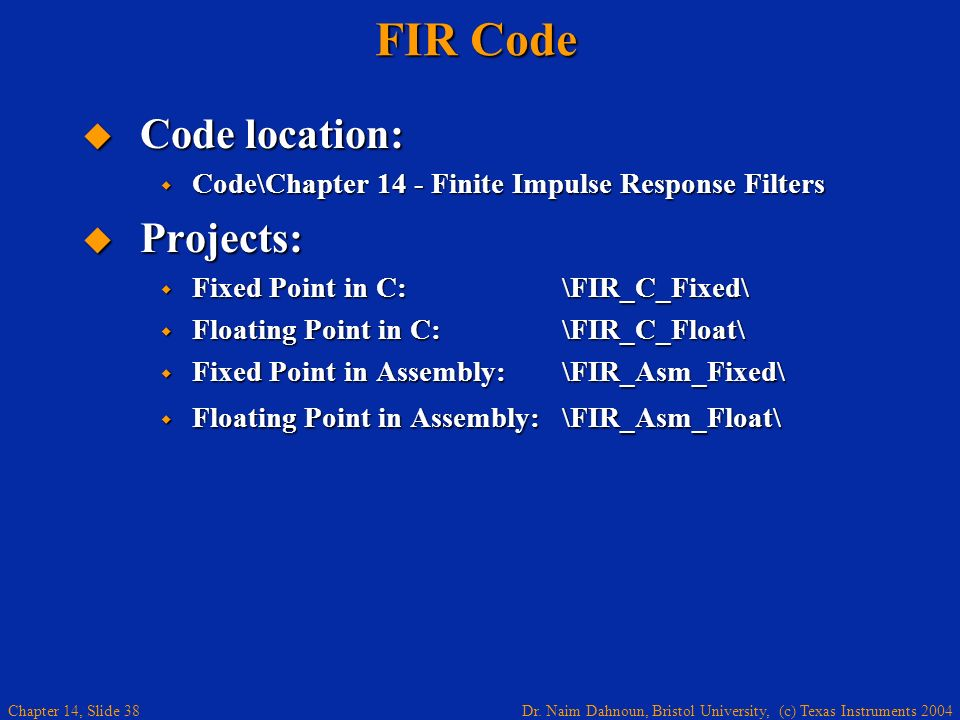 Dr. Naim Dahnoun, Bristol University, (c) Texas Instruments 2004 Chapter 14, Slide 38 FIR Code Code location: Code location: Code\Chapter 14 - Finite