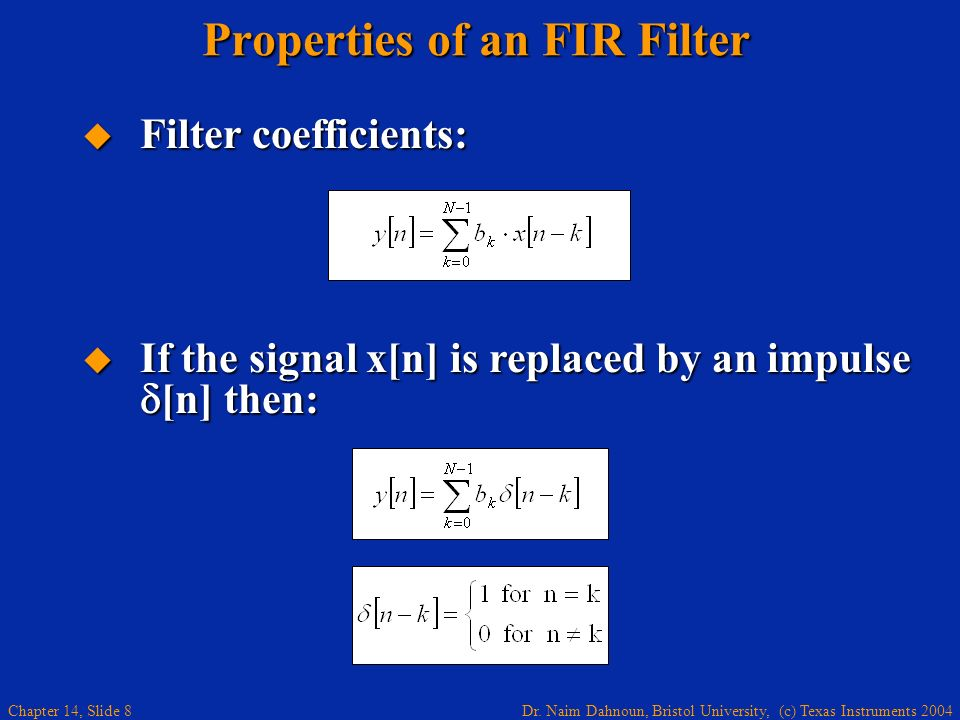 Dr. Naim Dahnoun, Bristol University, (c) Texas Instruments 2004 Chapter 14, Slide 8 Properties of an FIR Filter Filter coefficients: Filter coefficie