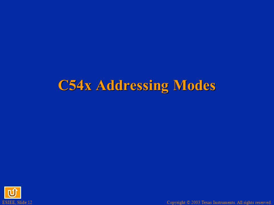 Copyright © 2003 Texas Instruments. All rights reserved. ESIEE, Slide 12 C54x Addressing Modes