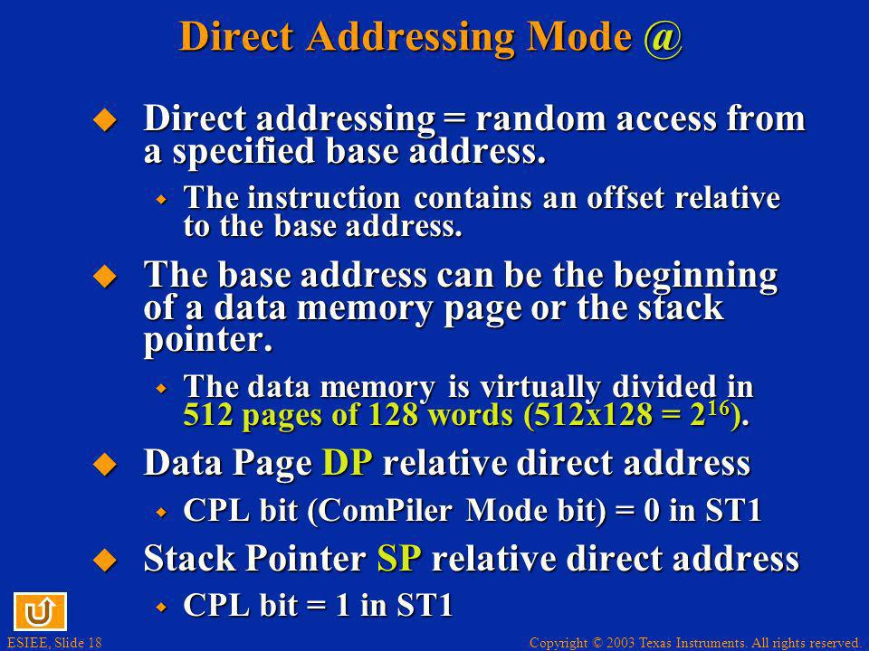 Copyright © 2003 Texas Instruments. All rights reserved. ESIEE, Slide 18 Direct Addressing Mode @ Direct addressing = random access from a specified b