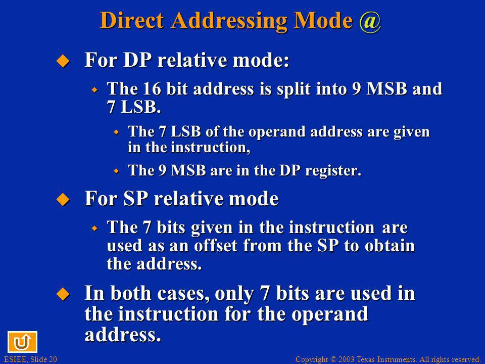 Copyright © 2003 Texas Instruments. All rights reserved. ESIEE, Slide 20 Direct Addressing Mode @ For DP relative mode: For DP relative mode: The 16 b