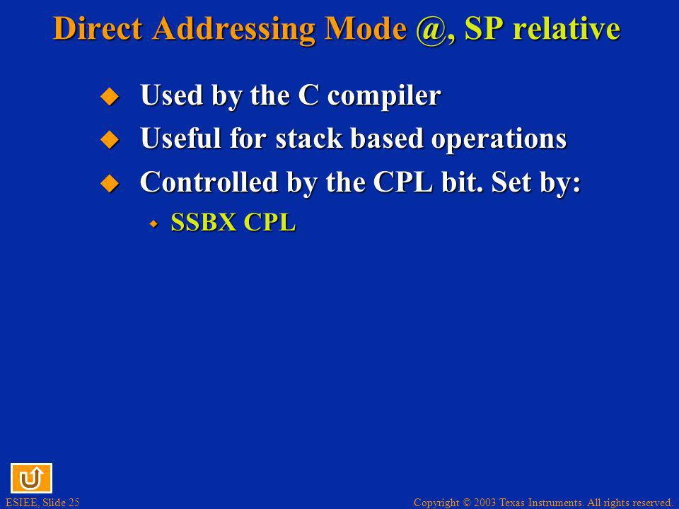 Copyright © 2003 Texas Instruments. All rights reserved. ESIEE, Slide 25 Direct Addressing Mode @, SP relative Used by the C compiler Used by the C co
