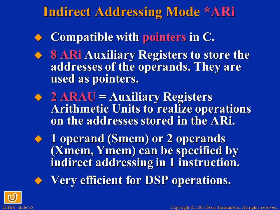 Copyright © 2003 Texas Instruments. All rights reserved. ESIEE, Slide 26 Indirect Addressing Mode *ARi Compatible with pointers in C. Compatible with