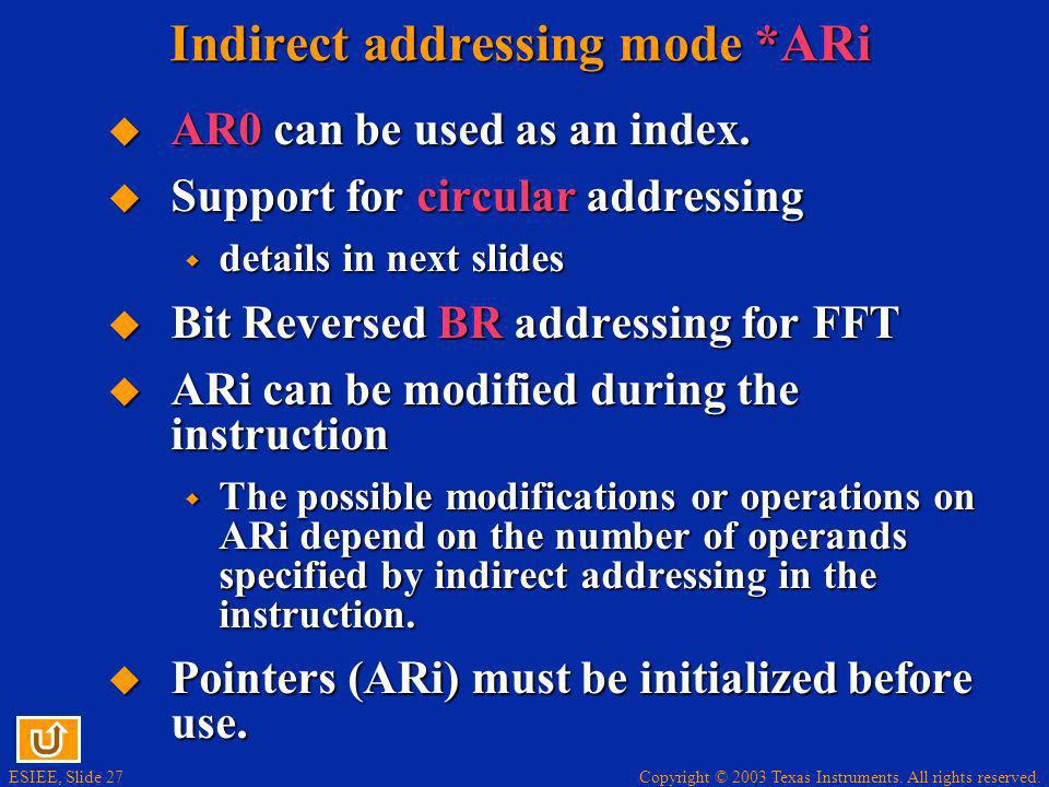 Copyright © 2003 Texas Instruments. All rights reserved. ESIEE, Slide 27 Indirect addressing mode *ARi AR0 can be used as an index. AR0 can be used as