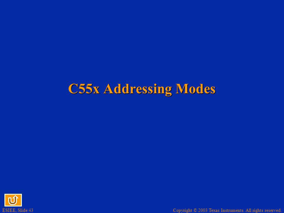 Copyright © 2003 Texas Instruments. All rights reserved. ESIEE, Slide 43 C55x Addressing Modes