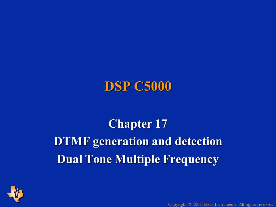 Copyright © 2003 Texas Instruments. All rights reserved. DSP C5000 Chapter 17 DTMF generation and detection Dual Tone Multiple Frequency