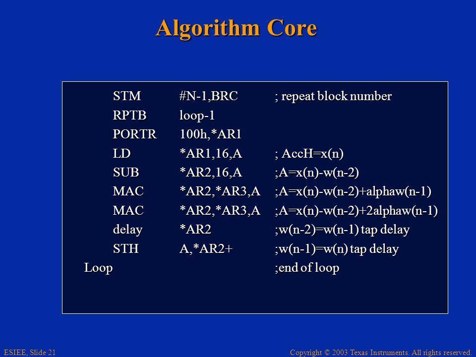 Copyright © 2003 Texas Instruments. All rights reserved. ESIEE, Slide 21 Algorithm Core STM#N-1,BRC; repeat block number RPTBloop-1 PORTR100h,*AR1 LD*