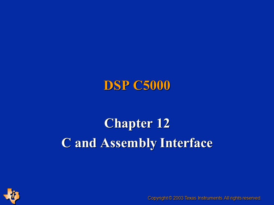 DSP C5000 Chapter 12 C and Assembly Interface Copyright © 2003 Texas Instruments. All rights reserved.