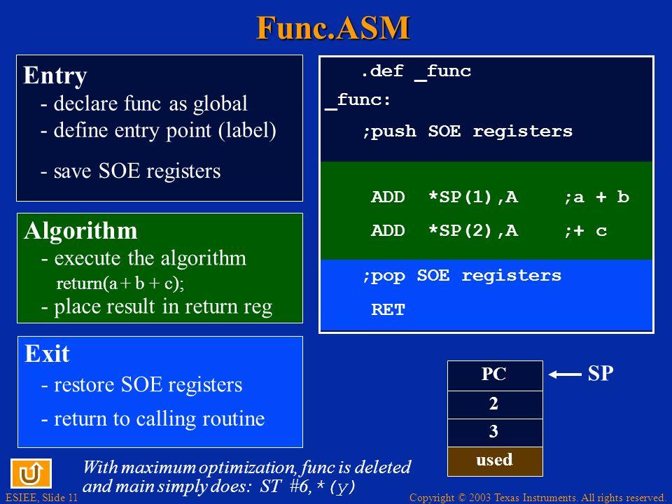 ESIEE, Slide 11 Copyright © 2003 Texas Instruments. All rights reserved.Func.ASM.def _func _func: ADD *SP(1),A ;a + b ADD *SP(2),A ;+ c ;pop SOE regis