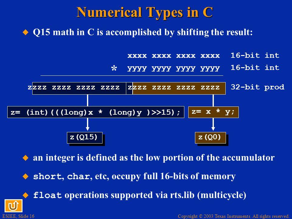 ESIEE, Slide 16 Copyright © 2003 Texas Instruments. All rights reserved. Numerical Types in C xxxx xxxx yyyy yyyy 16-bit int * zzzz zzzz 32-bit prod z
