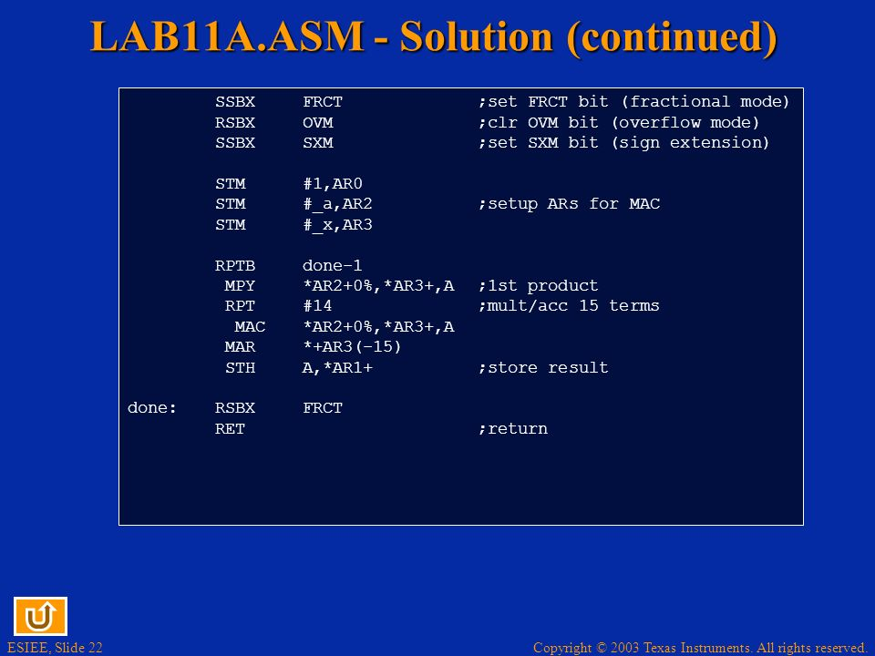 ESIEE, Slide 22 Copyright © 2003 Texas Instruments. All rights reserved. LAB11A.ASM - Solution (continued) SSBXFRCT;set FRCT bit (fractional mode) RSB