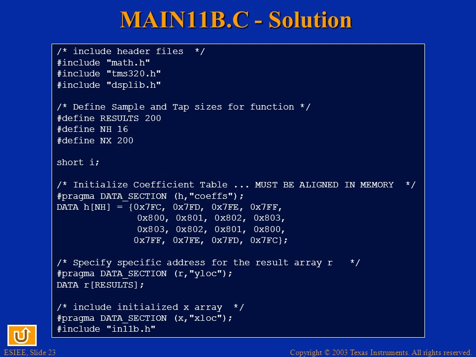 ESIEE, Slide 23 Copyright © 2003 Texas Instruments. All rights reserved. MAIN11B.C - Solution /* include header files */ #include