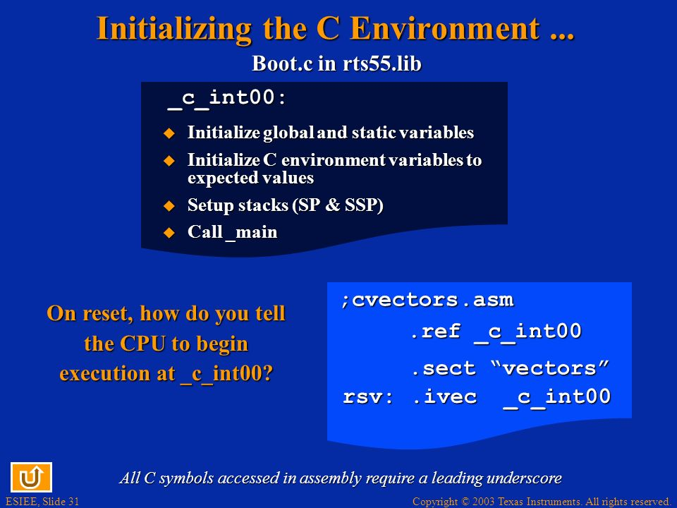 ESIEE, Slide 31 Copyright © 2003 Texas Instruments. All rights reserved. Boot.c in rts55.lib _c_int00: Initializing the C Environment... Initialize gl