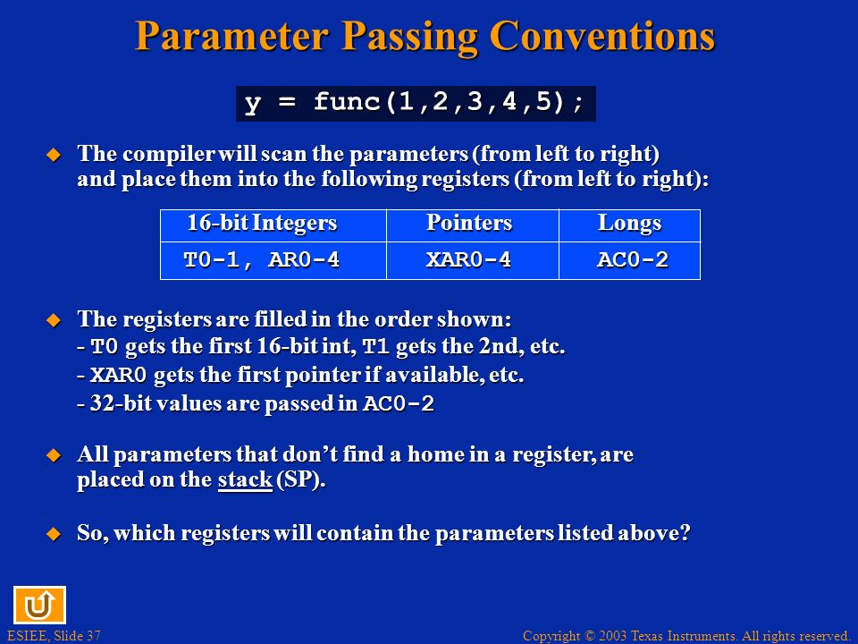 ESIEE, Slide 37 Copyright © 2003 Texas Instruments. All rights reserved. Parameter Passing Conventions y = func(1,2,3,4,5); The compiler will scan the