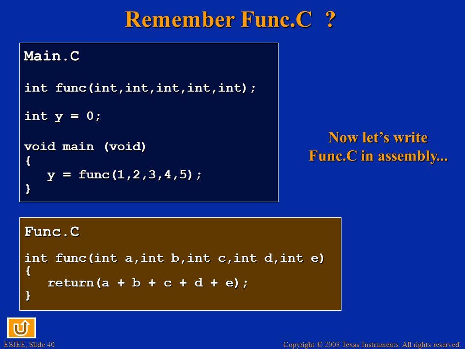 ESIEE, Slide 40 Copyright © 2003 Texas Instruments. All rights reserved. Remember Func.C ? Func.C int func(int a,int b,int c,int d,int e) { return(a +